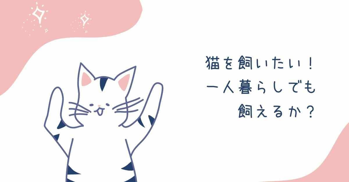 猫を飼いたい! 一人暮らしでも 飼えるか?