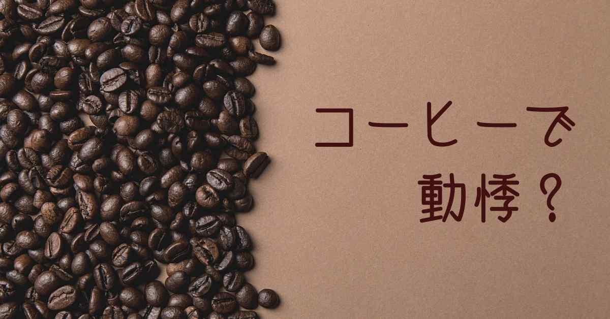 コーヒーで 動悸?
